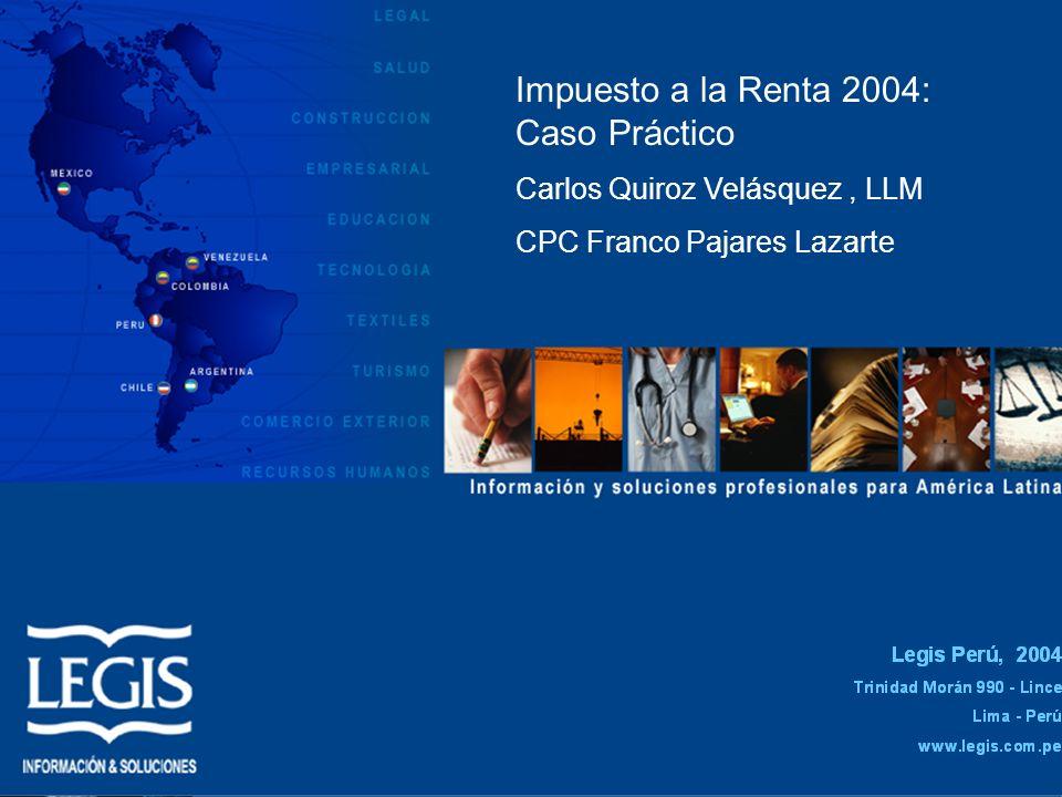 Impuesto a la Renta 2004: Caso Práctico Carlos Quiroz Velásquez, LLM CPC Franco Pajares Lazarte