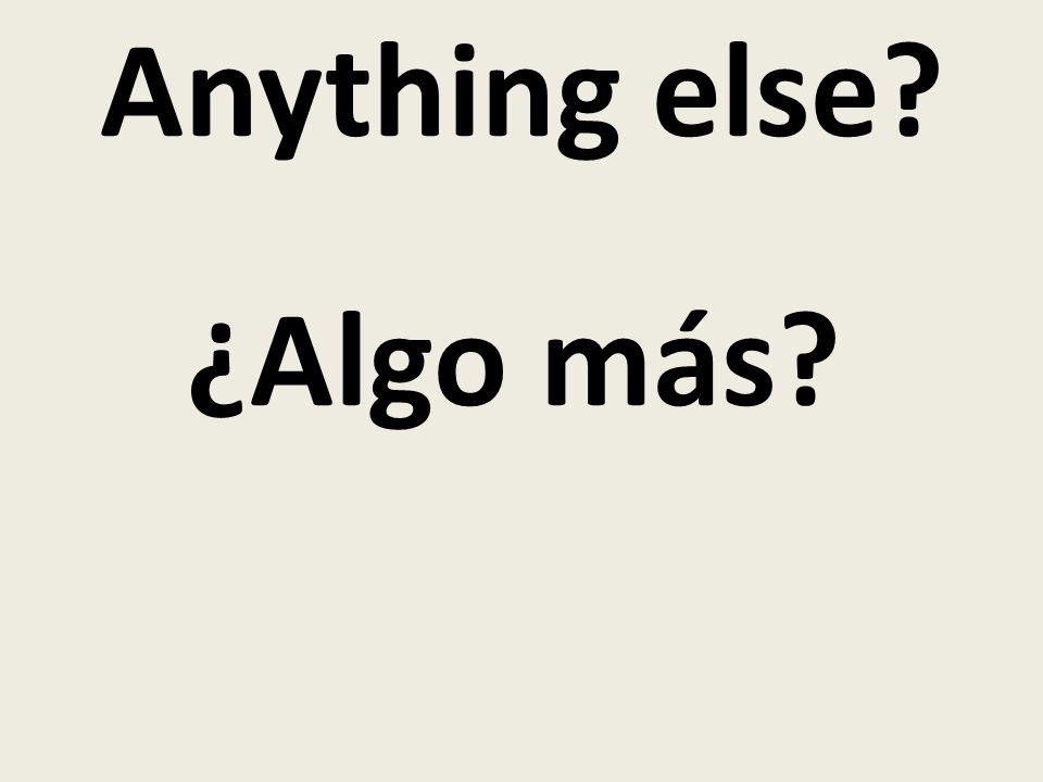 Anything else? ¿Algo más?