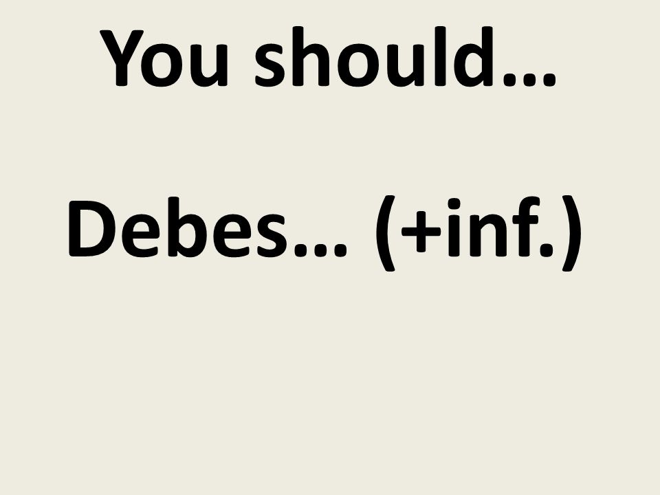 You should… Debes… (+inf.)