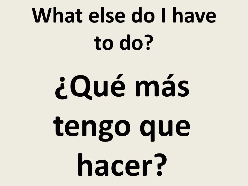 What else do I have to do? ¿Qué más tengo que hacer?