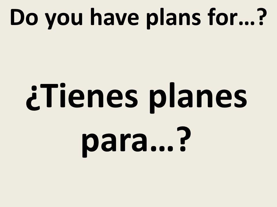 Do you have plans for…? ¿Tienes planes para…?