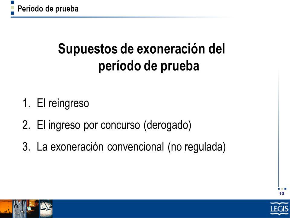 10 Período de prueba Supuestos de exoneración del período de prueba 1.El reingreso 2.El ingreso por concurso (derogado) 3.La exoneración convencional