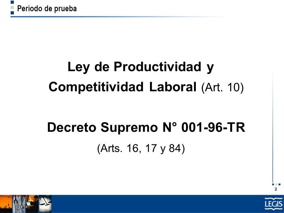 2 Período de prueba Ley de Productividad y Competitividad Laboral (Art. 10) Decreto Supremo N° 001-96-TR (Arts. 16, 17 y 84)