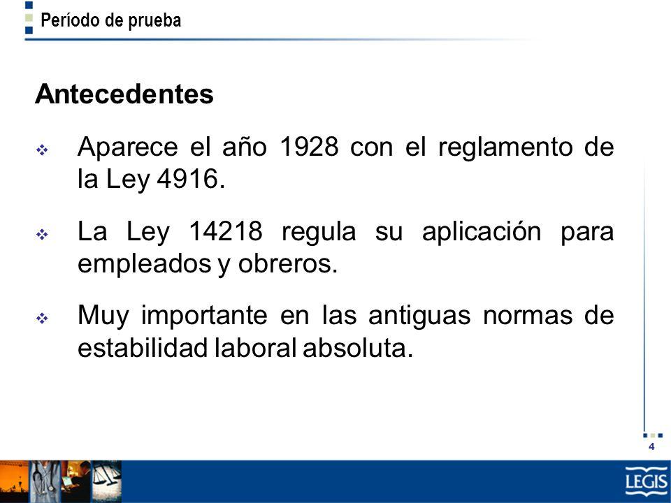 4 Período de prueba Antecedentes Aparece el año 1928 con el reglamento de la Ley 4916. La Ley 14218 regula su aplicación para empleados y obreros. Muy