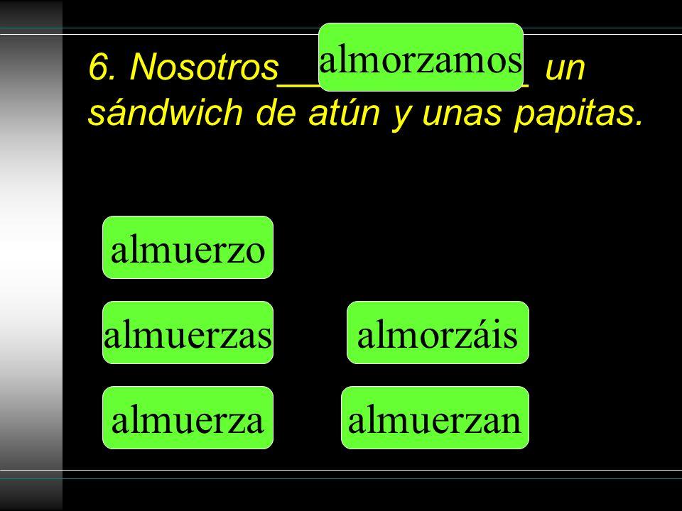 6. Nosotros____________ un sándwich de atún y unas papitas.