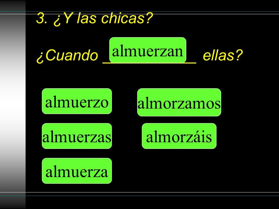 3. ¿Y las chicas. ¿Cuando ___________ ellas.