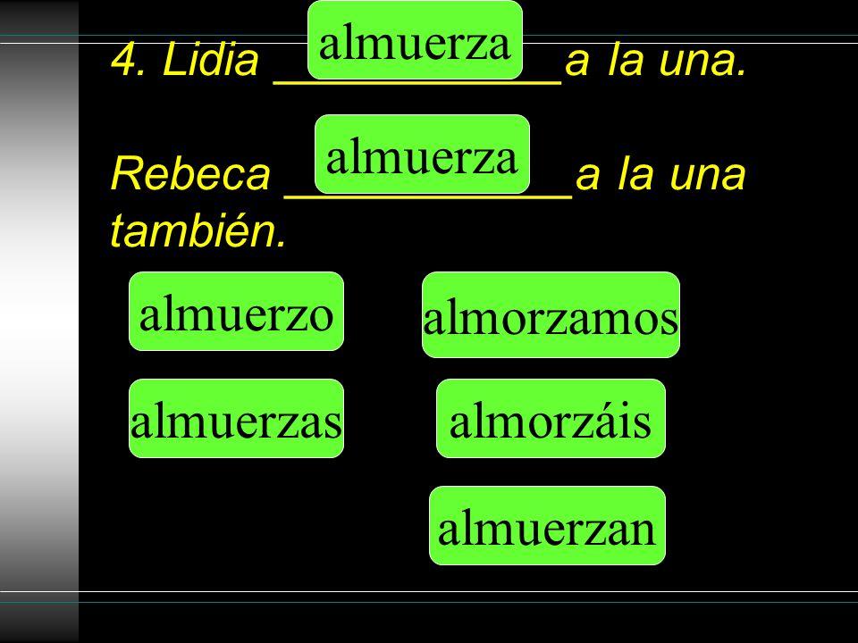 4. Lidia ___________a la una. Rebeca ___________a la una también.