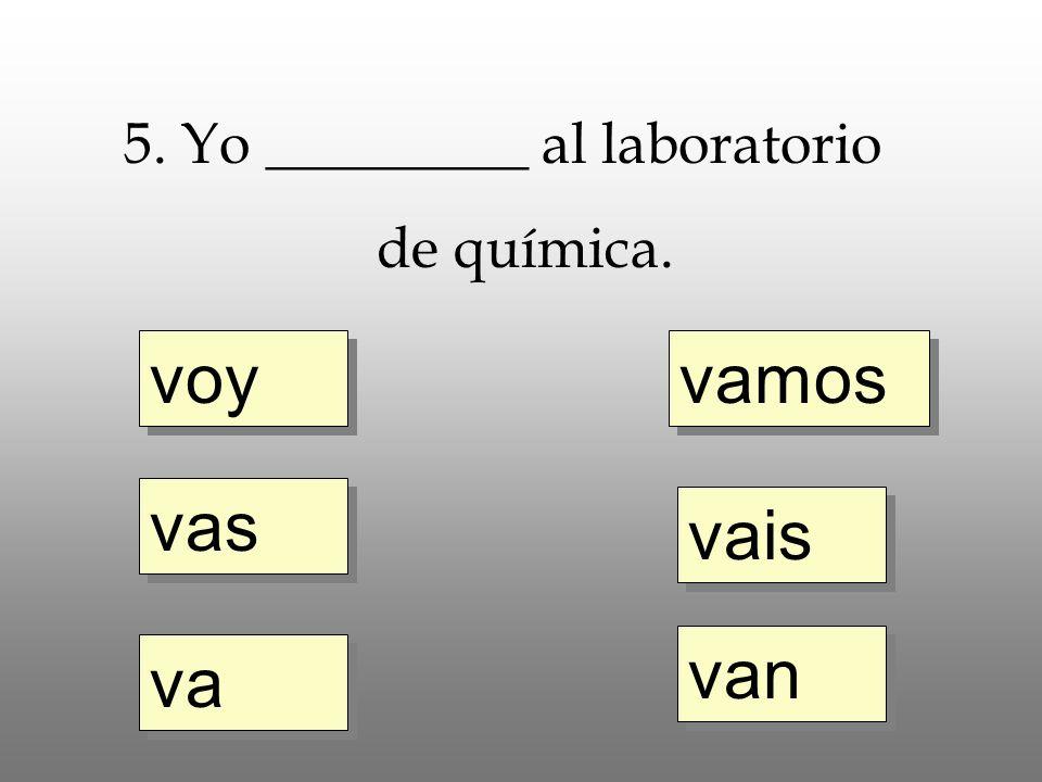 voy vas va vamos vais van 5. Yo _________ al laboratorio de química.