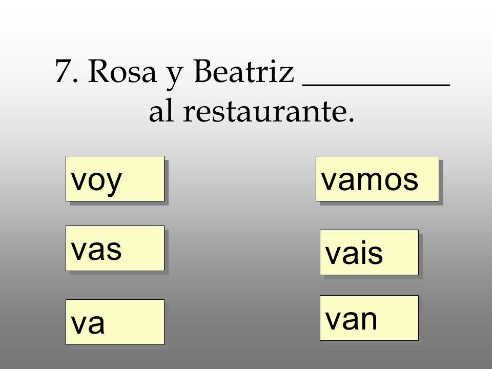 voy vas va vamos vais van 7. Rosa y Beatriz _________ al restaurante.