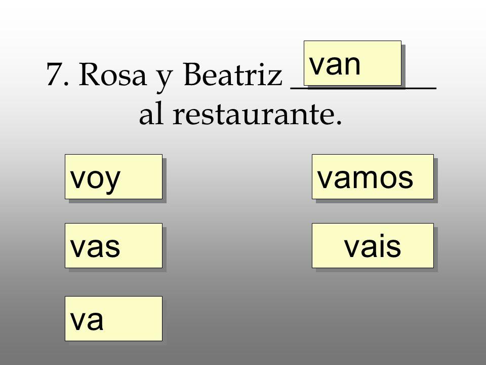 voy vas va vais van 7. Rosa y Beatriz _________ al restaurante. vamos