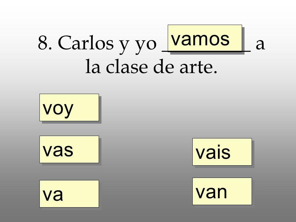 voy vas va vamos vais van 8. Carlos y yo _________ a la clase de arte.