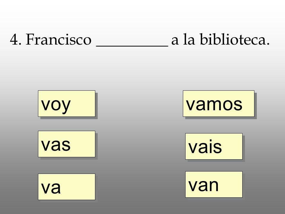 voy vas va vamos vais van 4. Francisco _________ a la biblioteca.