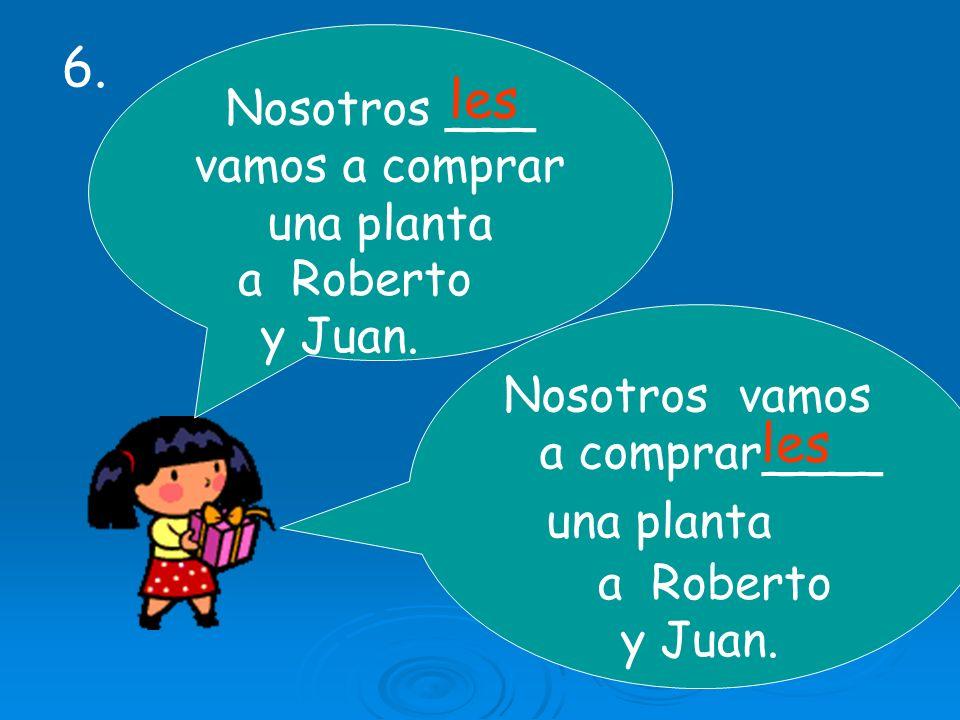 Nosotros ___ vamos a comprar una planta Nosotros vamos a comprar____ una planta a Roberto y Juan. les a Roberto y Juan. 6.