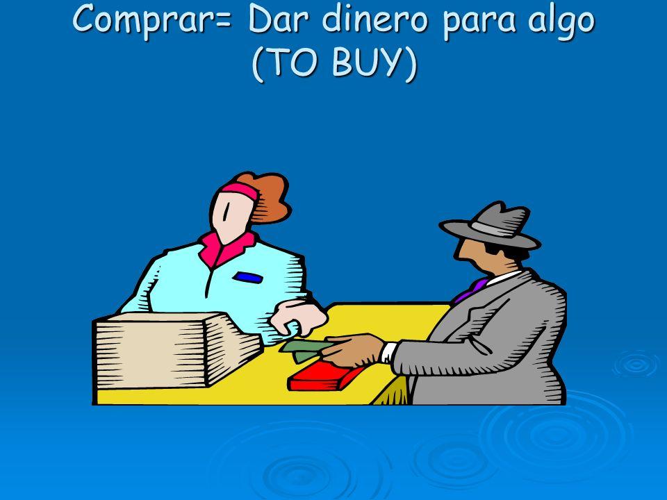 Comprar= Dar dinero para algo (TO BUY)