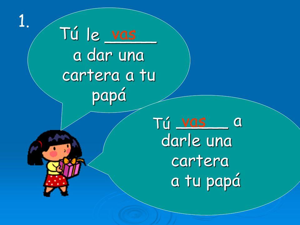 le _____ le _____ a dar una cartera a tu papá _____ a _____ a darle una darle una cartera cartera a tu papá a tu papá Tú vas Tú 1.