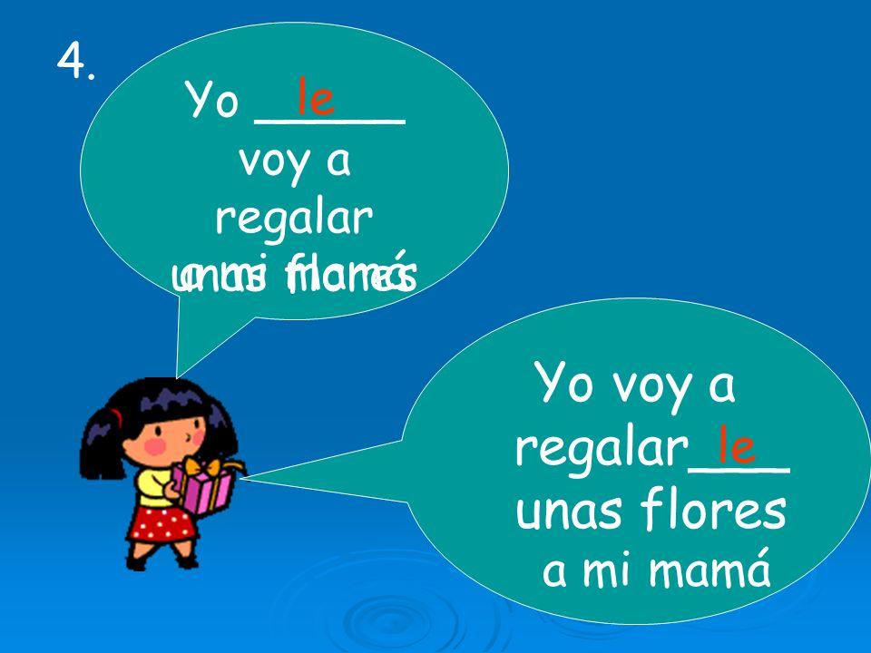 Yo _____ voy a regalar unas flores Yo voy a regalar___ unas flores a mi mamá le 4.