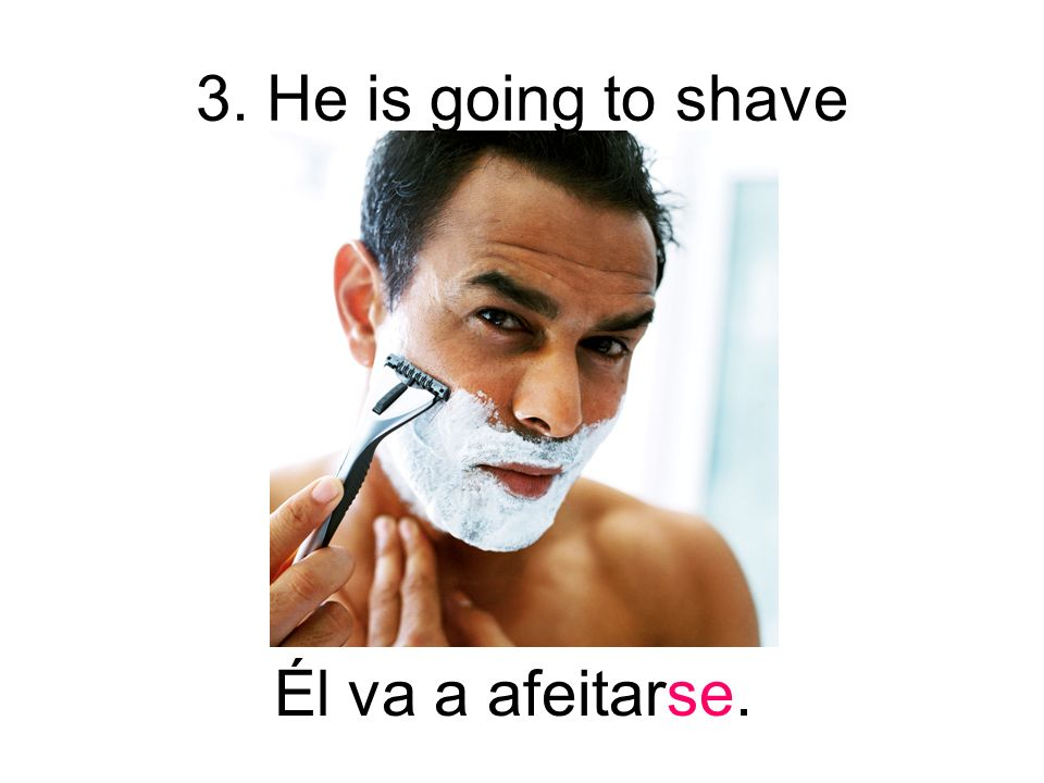 3. He is going to shave Él va a afeitarse.