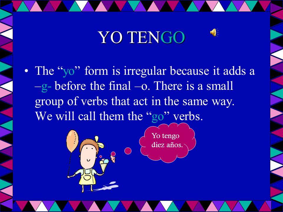 YO TENGO The yo form is irregular because it adds a –g- before the final –o.
