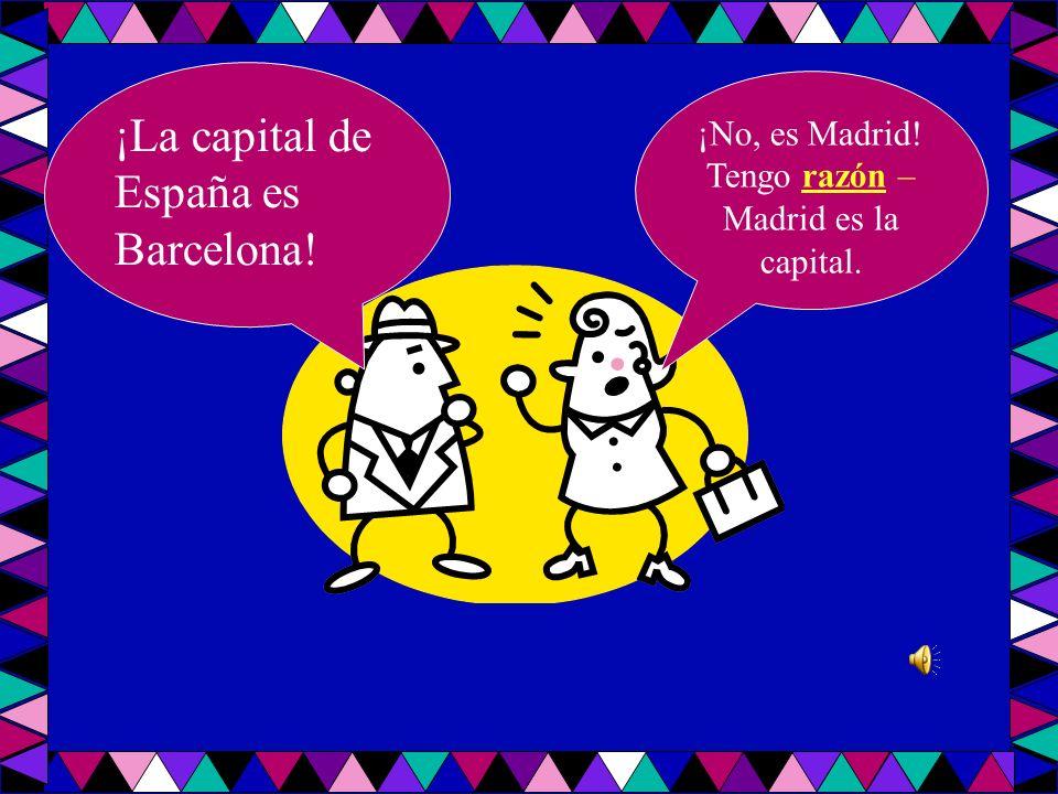 ¡La capital de España es Barcelona! ¡No, es Madrid! Tengo razón – Madrid es la capital.