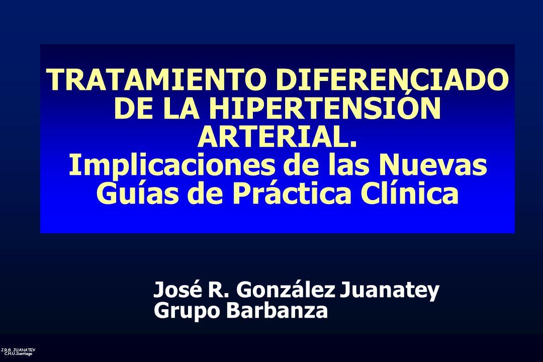 J.R.G. JUANATEY C.H.U.Santiago TRATAMIENTO DIFERENCIADO DE LA HIPERTENSIÓN ARTERIAL. Implicaciones de las Nuevas Guías de Práctica Clínica José R. Gon