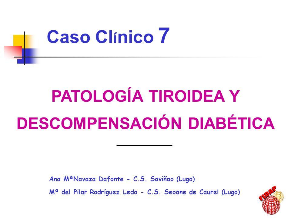 PATOLOGÍA TIROIDEA Y DESCOMPENSACIÓN DIABÉTICA Ana MªNavaza Dafonte - C.S. Saviñao (Lugo) Mª del Pilar Rodríguez Ledo - C.S. Seoane de Caurel (Lugo) C