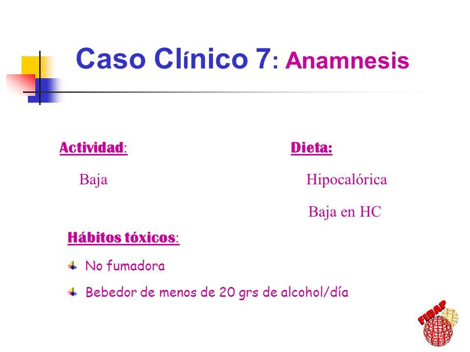Hábitos tóxicos : No fumadora Bebedor de menos de 20 grs de alcohol/día Actividad : Baja Dieta: Hipocalórica Baja en HC Caso Cl í nico 7 : Anamnesis