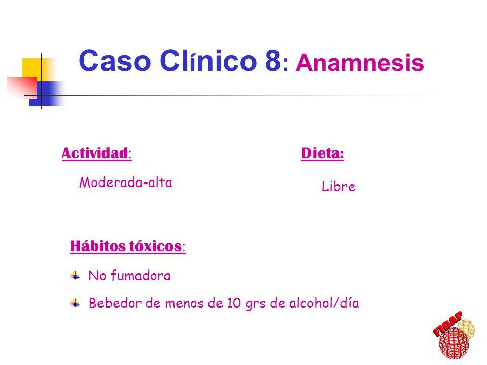 Hábitos tóxicos : No fumadora Bebedor de menos de 10 grs de alcohol/día Actividad : Moderada-alta Dieta: Libre Caso Cl í nico 8 : Anamnesis