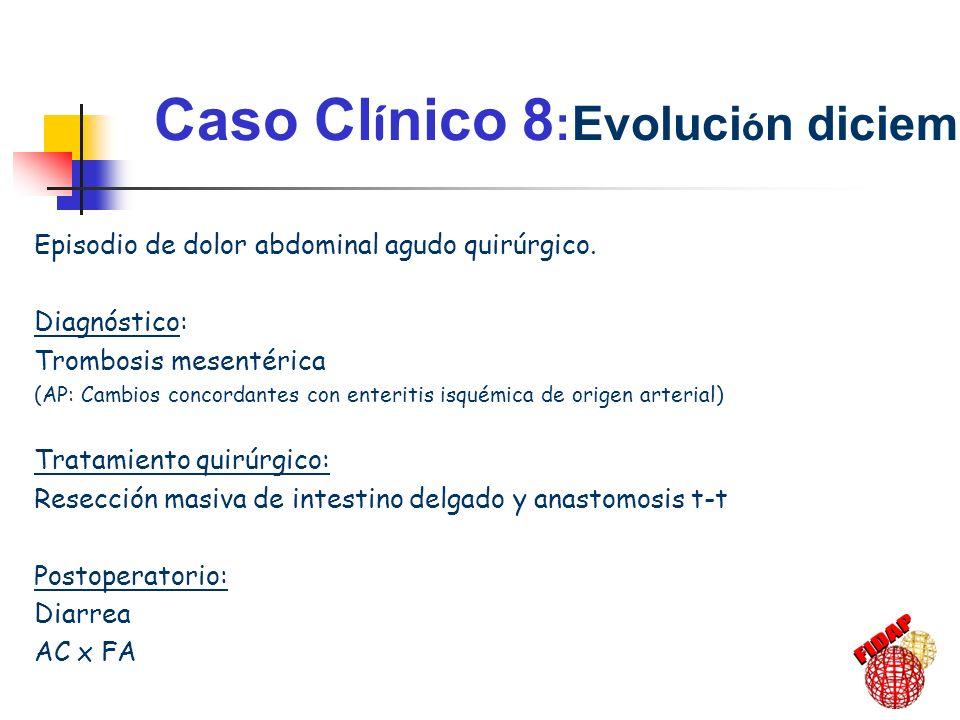 Caso Cl í nico 8 :Evoluci ó n diciembre-01 Episodio de dolor abdominal agudo quirúrgico. Diagnóstico: Trombosis mesentérica (AP: Cambios concordantes