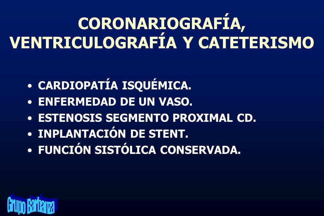 CORONARIOGRAFÍA, VENTRICULOGRAFÍA Y CATETERISMO CARDIOPATÍA ISQUÉMICA. ENFERMEDAD DE UN VASO. ESTENOSIS SEGMENTO PROXIMAL CD. INPLANTACIÓN DE STENT. F