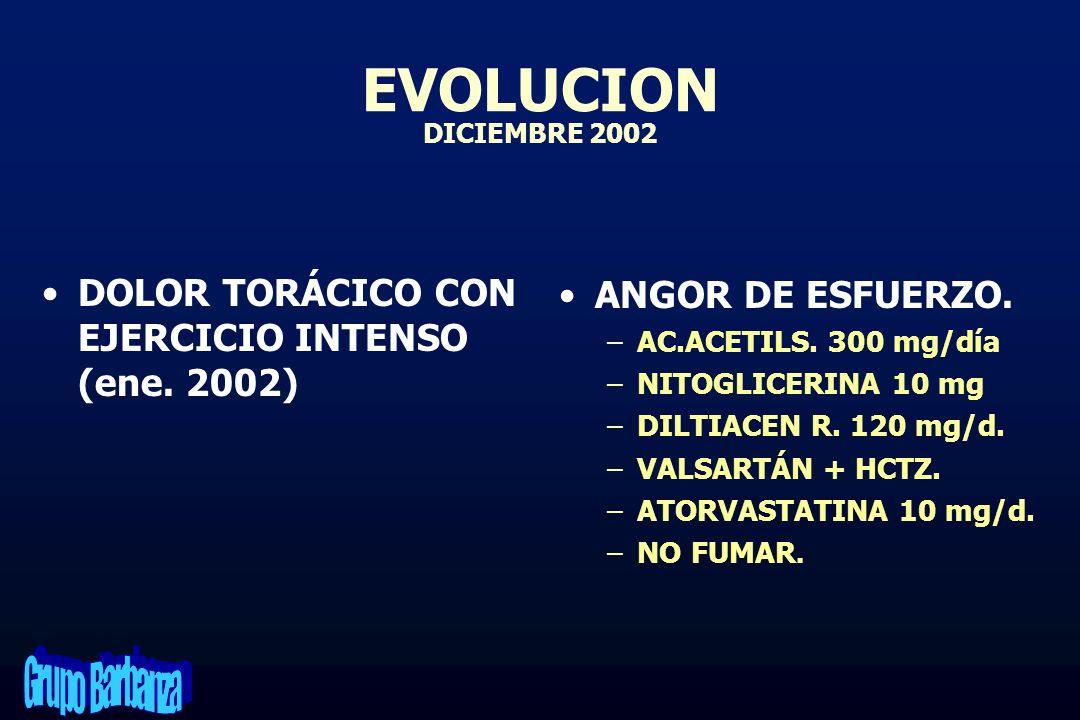 EVOLUCION DICIEMBRE 2002 DOLOR TORÁCICO CON EJERCICIO INTENSO (ene. 2002) ANGOR DE ESFUERZO. –AC.ACETILS. 300 mg/día –NITOGLICERINA 10 mg –DILTIACEN R