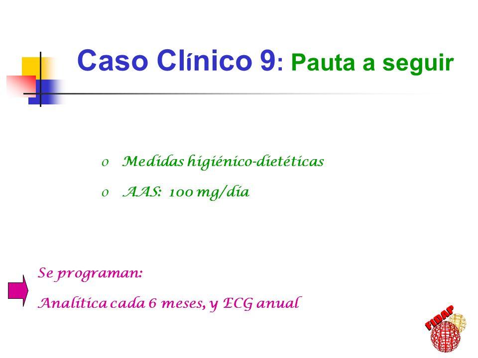 Caso Cl í nico 9 : Pauta a seguir o Medidas higiénico-dietéticas o AAS: 100 mg/día Se programan: Analítica cada 6 meses, y ECG anual