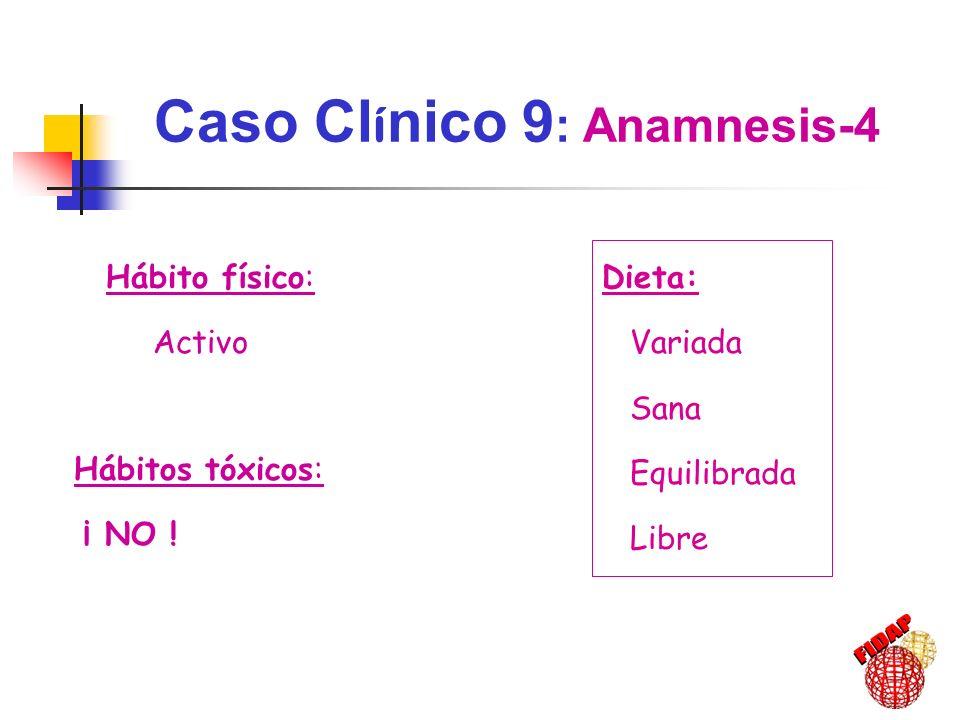 Hábitos tóxicos: ¡ NO ! Hábito físico: Activo Dieta: Variada Sana Equilibrada Libre Caso Cl í nico 9 : Anamnesis-4