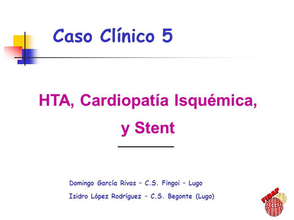 HTA, Cardiopatía Isquémica, y Stent Domingo García Rivas – C.S. Fingoi – Lugo Isidro López Rodríguez – C.S. Begonte (Lugo) Caso Clínico 5,