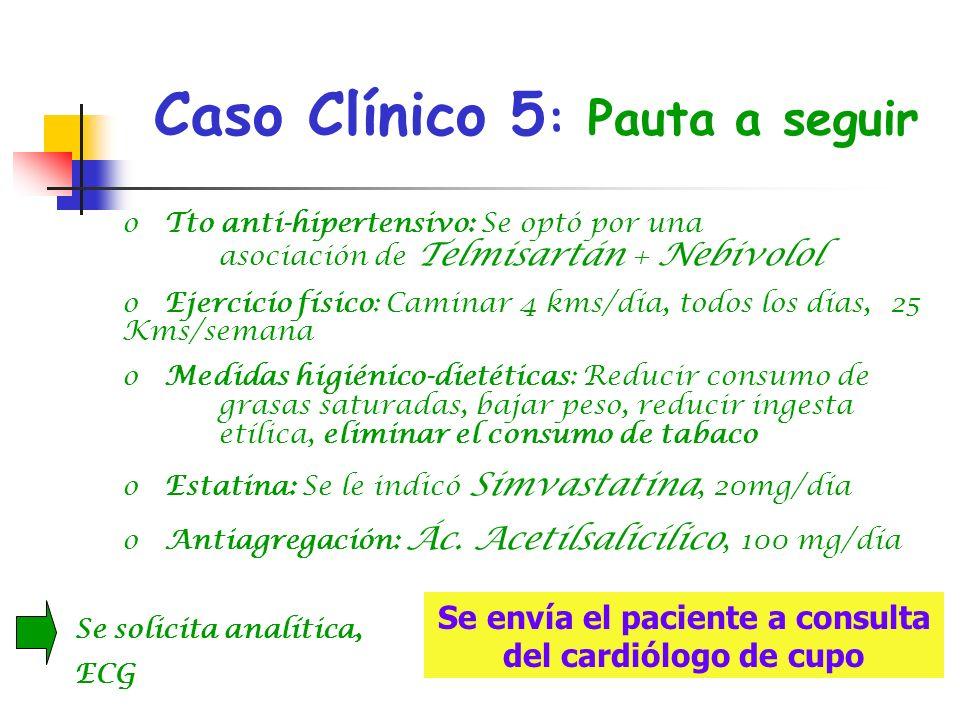 Caso Clínico 5 : Pauta a seguir, o Tto anti-hipertensivo: Se optó por una asociación de Telmisartán + Nebivolol o Ejercicio físico: Caminar 4 kms/día,