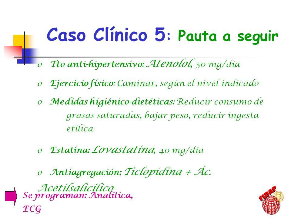 Caso Clínico 5 : Pauta a seguir, o Tto anti-hipertensivo: Atenolol, 50 mg/día o Ejercicio físico: Caminar, según el nivel indicado o Medidas higiénico
