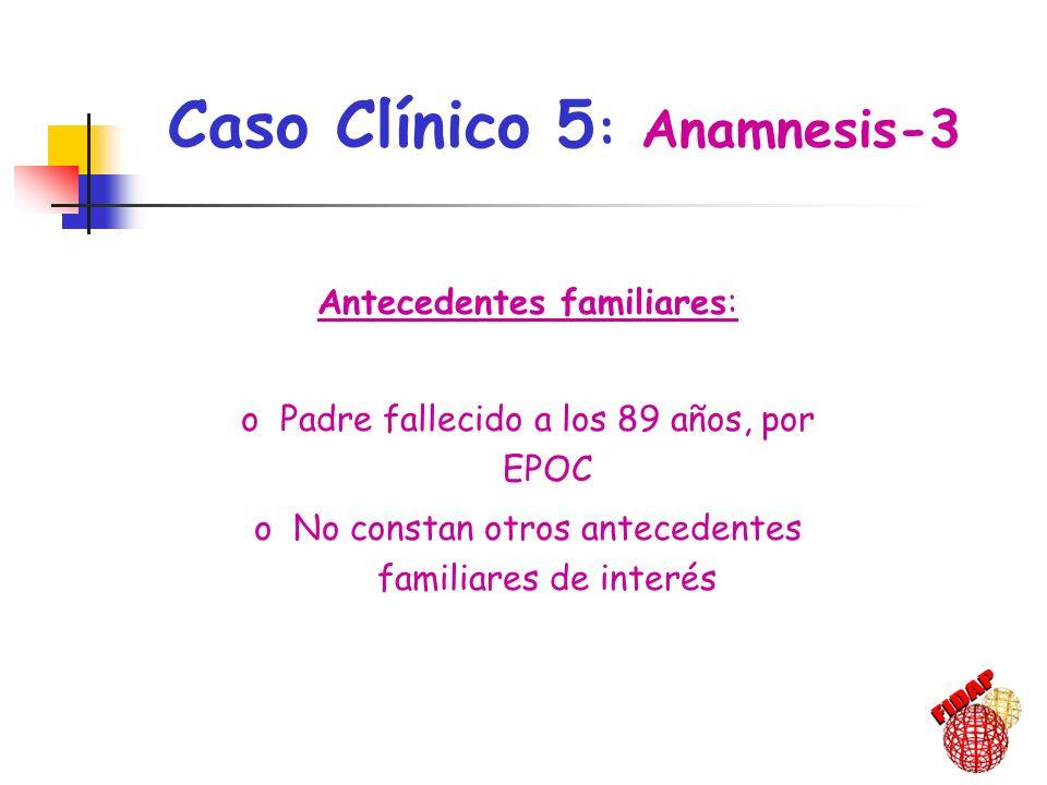 Antecedentes familiares: oPadre fallecido a los 89 años, por EPOC oNo constan otros antecedentes familiares de interés Caso Clínico 5 : Anamnesis-3,