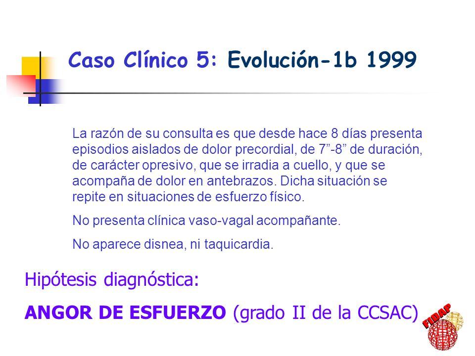 Caso Clínico 5: Evolución-1b 1999 La razón de su consulta es que desde hace 8 días presenta episodios aislados de dolor precordial, de 7-8 de duración