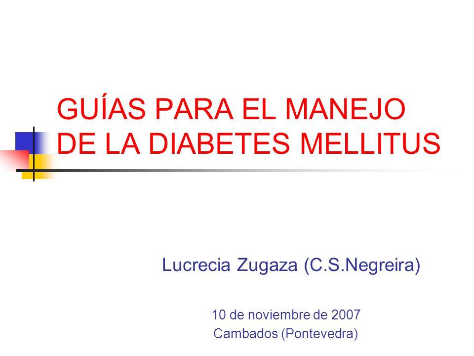 GUÍAS PARA EL MANEJO DE LA DIABETES MELLITUS Lucrecia Zugaza (C.S.Negreira) 10 de noviembre de 2007 Cambados (Pontevedra)