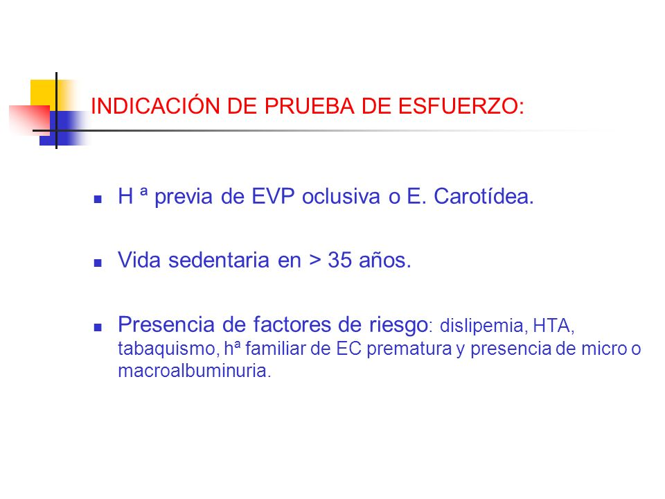 INDICACIÓN DE PRUEBA DE ESFUERZO: H ª previa de EVP oclusiva o E. Carotídea. Vida sedentaria en > 35 años. Presencia de factores de riesgo : dislipemi
