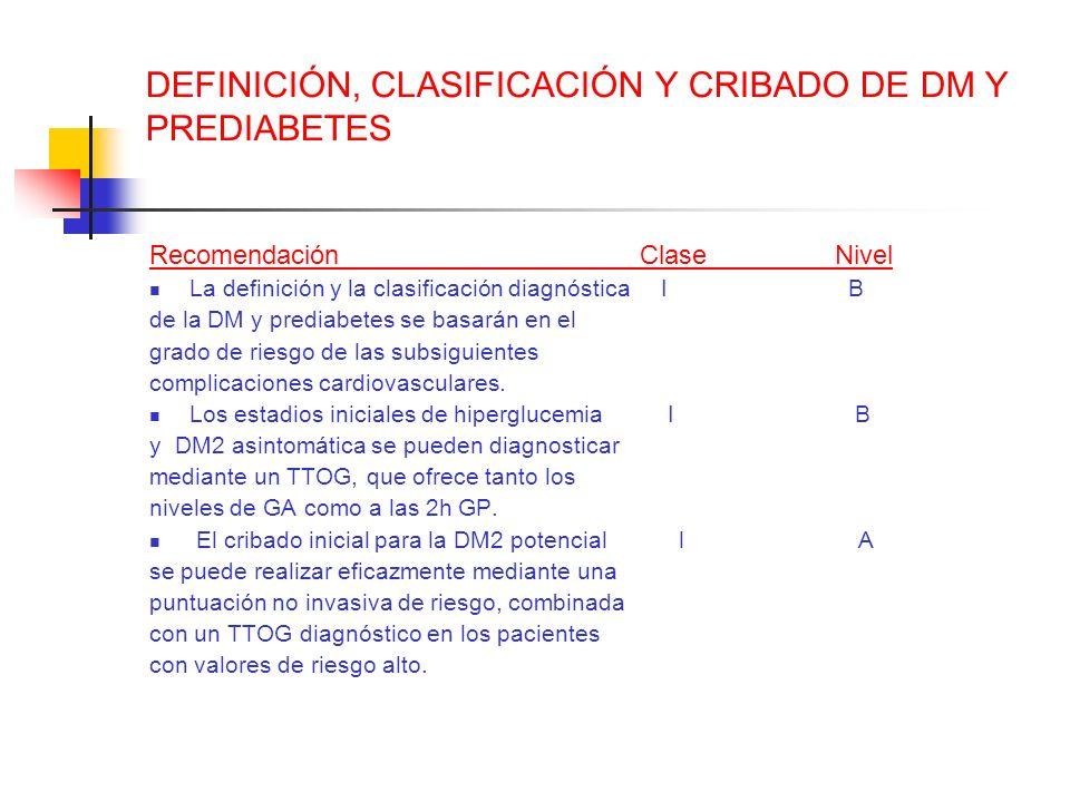 DEFINICIÓN, CLASIFICACIÓN Y CRIBADO DE DM Y PREDIABETES Recomendación Clase Nivel La definición y la clasificación diagnóstica I B de la DM y prediabe