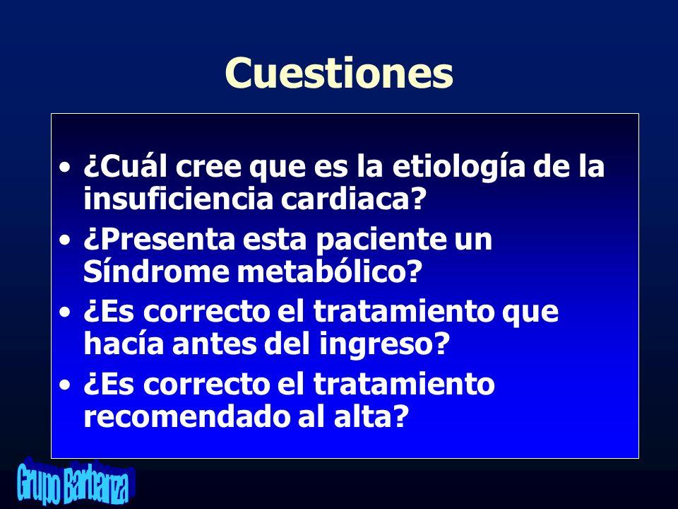 Cuestiones ¿Cuál cree que es la etiología de la insuficiencia cardiaca? ¿Presenta esta paciente un Síndrome metabólico? ¿Es correcto el tratamiento qu