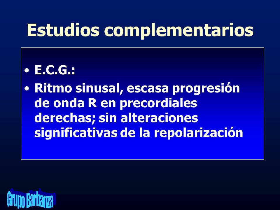 Estudios complementarios E.C.G.: Ritmo sinusal, escasa progresión de onda R en precordiales derechas; sin alteraciones significativas de la repolariza