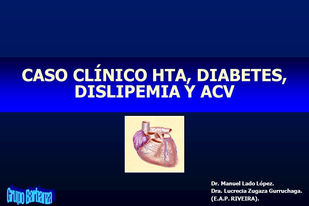 CASO CLÍNICO HTA, DIABETES, DISLIPEMIA Y ACV Dr. Manuel Lado López. Dra. Lucrecia Zugaza Gurruchaga. (E.A.P. RIVEIRA).