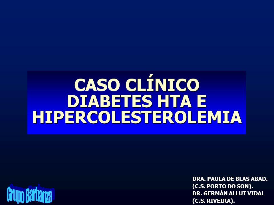 CLÍNICO DIABETES HTA E HIPERCOLESTEROLEMIA CASO CLÍNICO DIABETES HTA E HIPERCOLESTEROLEMIA DRA. PAULA DE BLAS ABAD. (C.S. PORTO DO SON). DR. GERMÁN AL