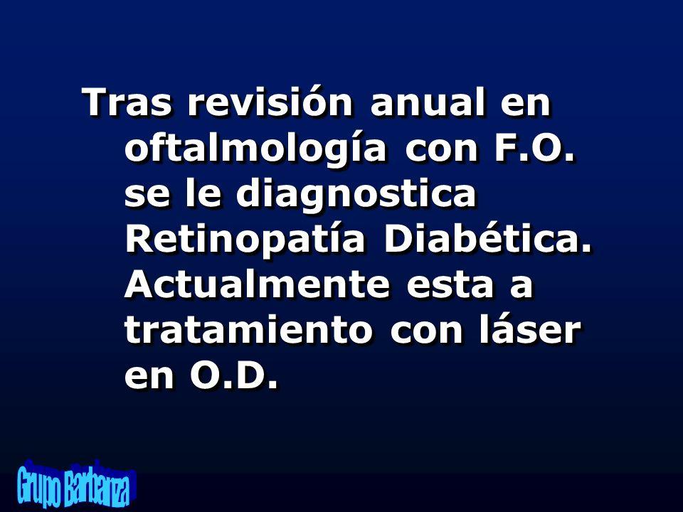 Tras revisión anual en oftalmología con F.O. se le diagnostica Retinopatía Diabética. Actualmente esta a tratamiento con láser en O.D.