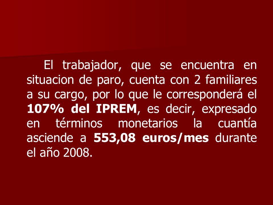 El trabajador, que se encuentra en situacion de paro, cuenta con 2 familiares a su cargo, por lo que le corresponderá el 107% del IPREM, es decir, expresado en términos monetarios la cuantía asciende a 553,08 euros/mes durante el año 2008.