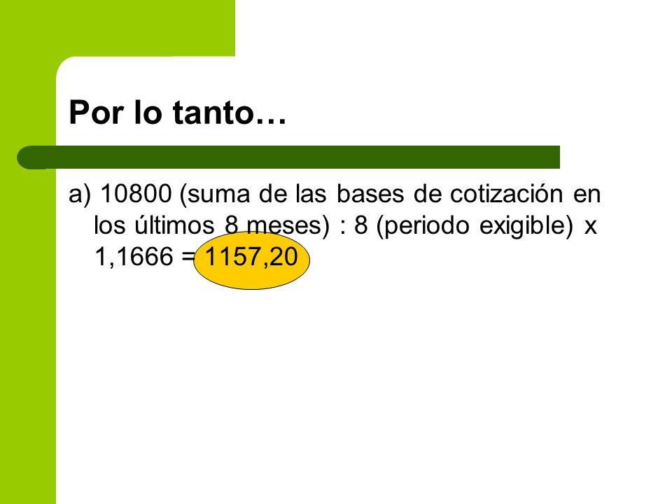 Por lo tanto… a) 10800 (suma de las bases de cotización en los últimos 8 meses) : 8 (periodo exigible) x 1,1666 = 1157,20