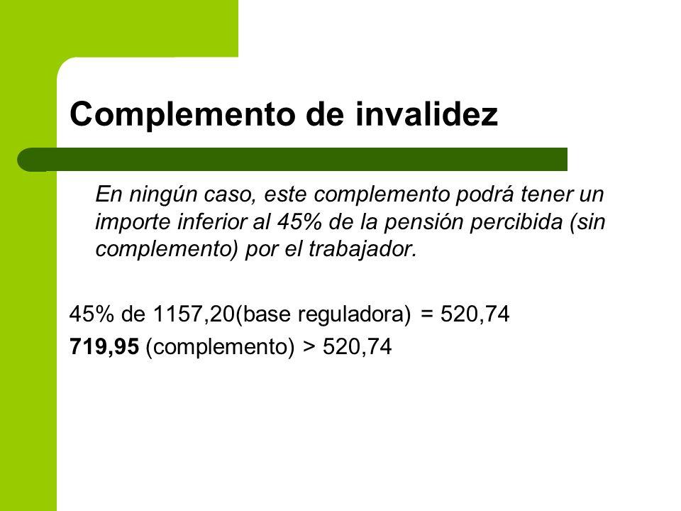 Complemento de invalidez En ningún caso, este complemento podrá tener un importe inferior al 45% de la pensión percibida (sin complemento) por el trab