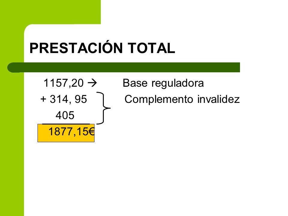 PRESTACIÓN TOTAL 1157,20 Base reguladora + 314, 95 Complemento invalidez 405 1877,15