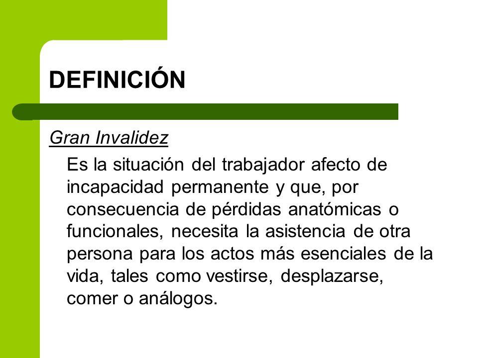 DEFINICIÓN Gran Invalidez Es la situación del trabajador afecto de incapacidad permanente y que, por consecuencia de pérdidas anatómicas o funcionales